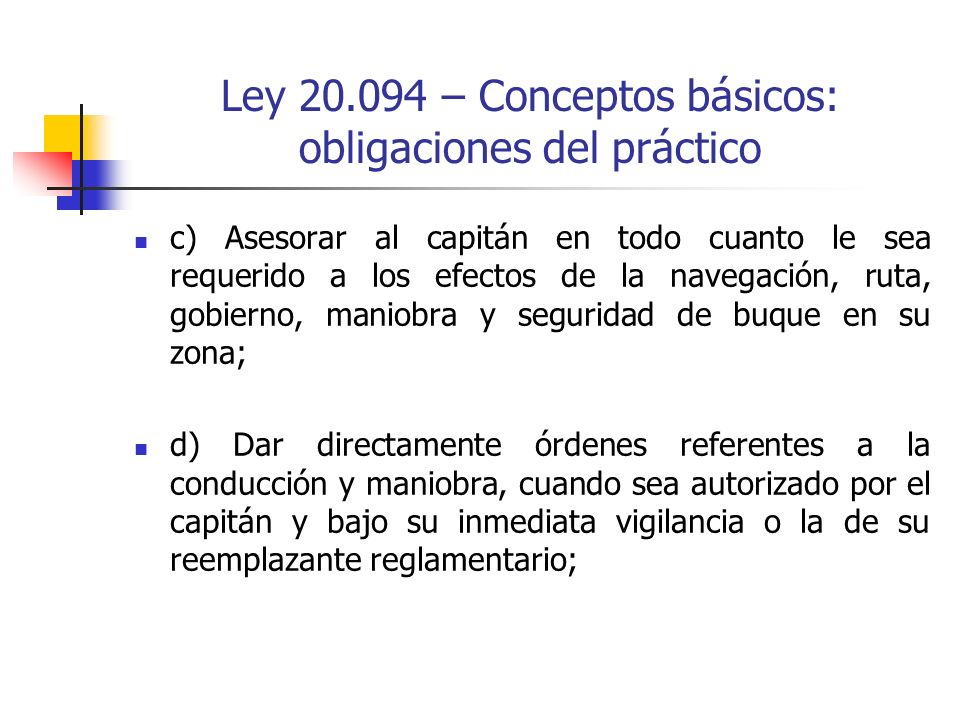 Ley 20.094 – Conceptos básicos: obligaciones del práctico c) Asesorar al capitán en todo cuanto le sea requerido a los efectos de la navegación, ruta,