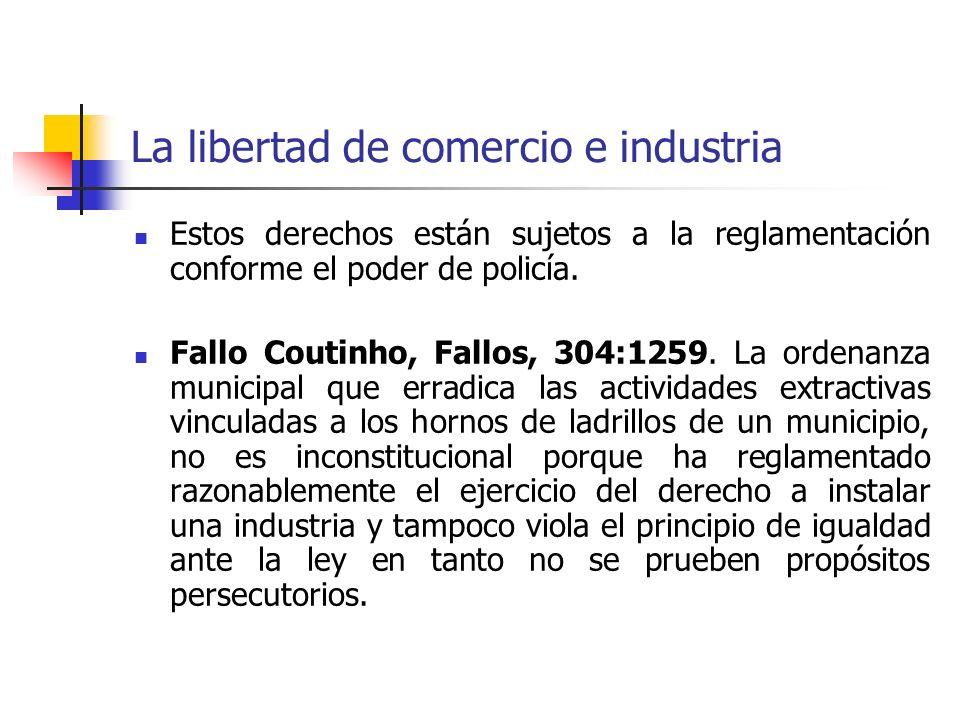 La libertad de comercio e industria Estos derechos están sujetos a la reglamentación conforme el poder de policía. Fallo Coutinho, Fallos, 304:1259. L