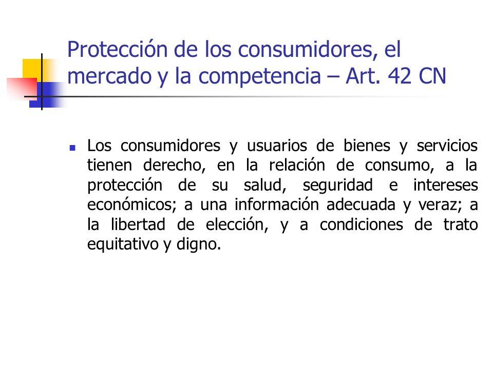 Protección de los consumidores, el mercado y la competencia – Art. 42 CN Los consumidores y usuarios de bienes y servicios tienen derecho, en la relac