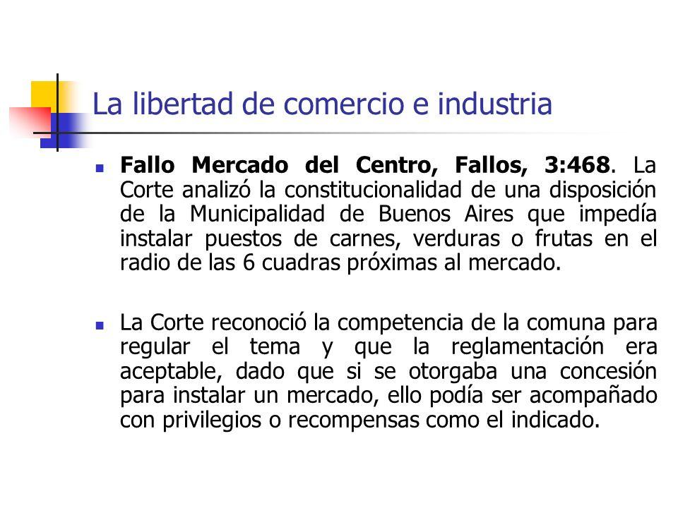 La libertad de comercio e industria Fallo Mercado del Centro, Fallos, 3:468. La Corte analizó la constitucionalidad de una disposición de la Municipal