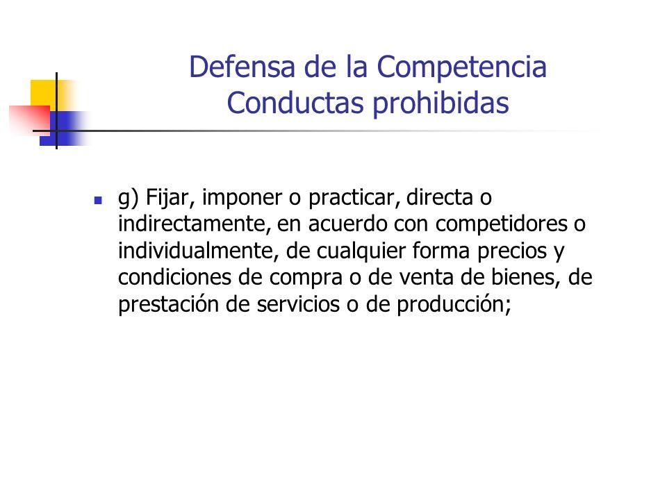 Defensa de la Competencia Conductas prohibidas g) Fijar, imponer o practicar, directa o indirectamente, en acuerdo con competidores o individualmente,