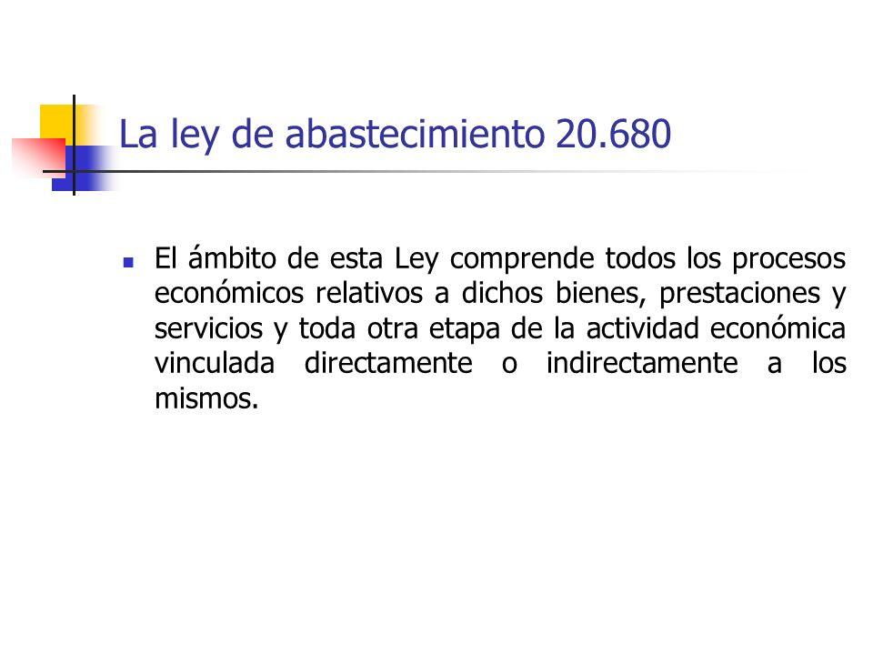 La ley de abastecimiento 20.680 El ámbito de esta Ley comprende todos los procesos económicos relativos a dichos bienes, prestaciones y servicios y to