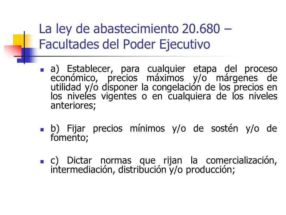 La ley de abastecimiento 20.680 – Facultades del Poder Ejecutivo a) Establecer, para cualquier etapa del proceso económico, precios máximos y/o márgen