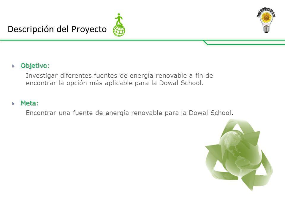Descripción del Proyecto Objetivo: Objetivo: Investigar diferentes fuentes de energía renovable a fin de encontrar la opción más aplicable para la Dowal School.