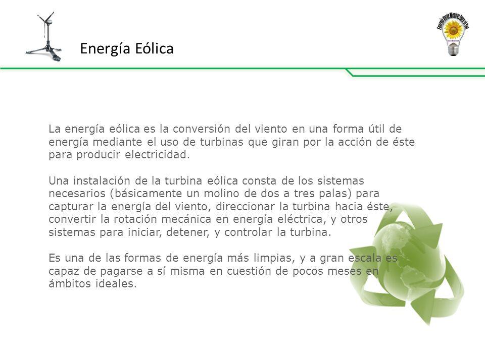 Energía Eólica La energía eólica es la conversión del viento en una forma útil de energía mediante el uso de turbinas que giran por la acción de éste para producir electricidad.