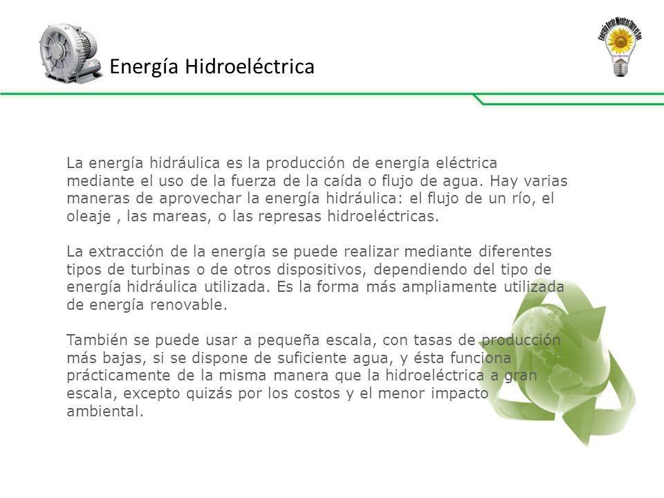 Energía Hidroeléctrica La energía hidráulica es la producción de energía eléctrica mediante el uso de la fuerza de la caída o flujo de agua.