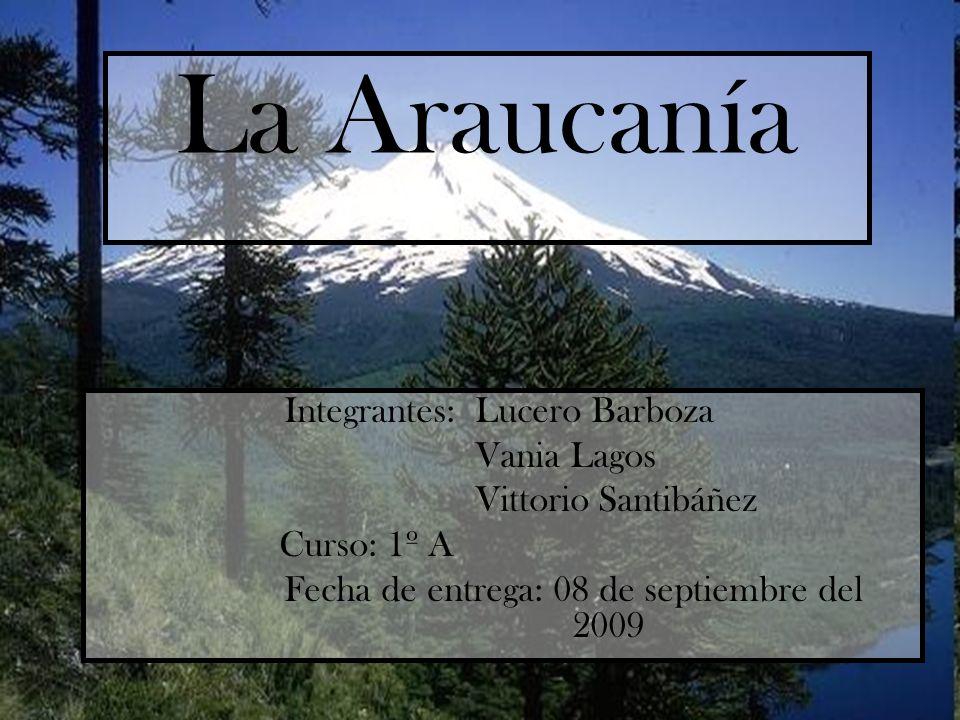 La Araucanía Integrantes: Lucero Barboza Vania Lagos Vittorio Santibáñez Curso: 1º A Fecha de entrega: 08 de septiembre del 2009