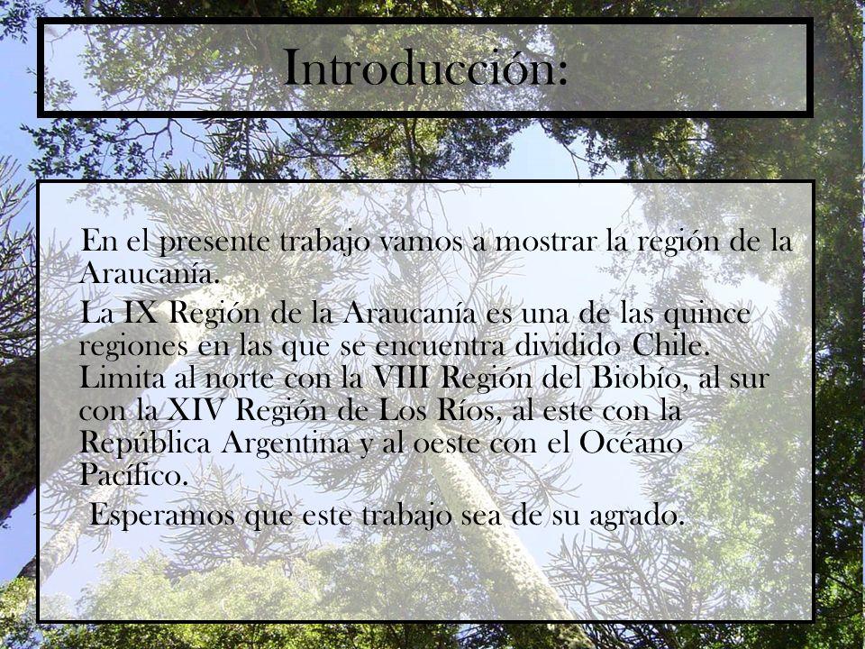 Introducción: En el presente trabajo vamos a mostrar la región de la Araucanía. La IX Región de la Araucanía es una de las quince regiones en las que