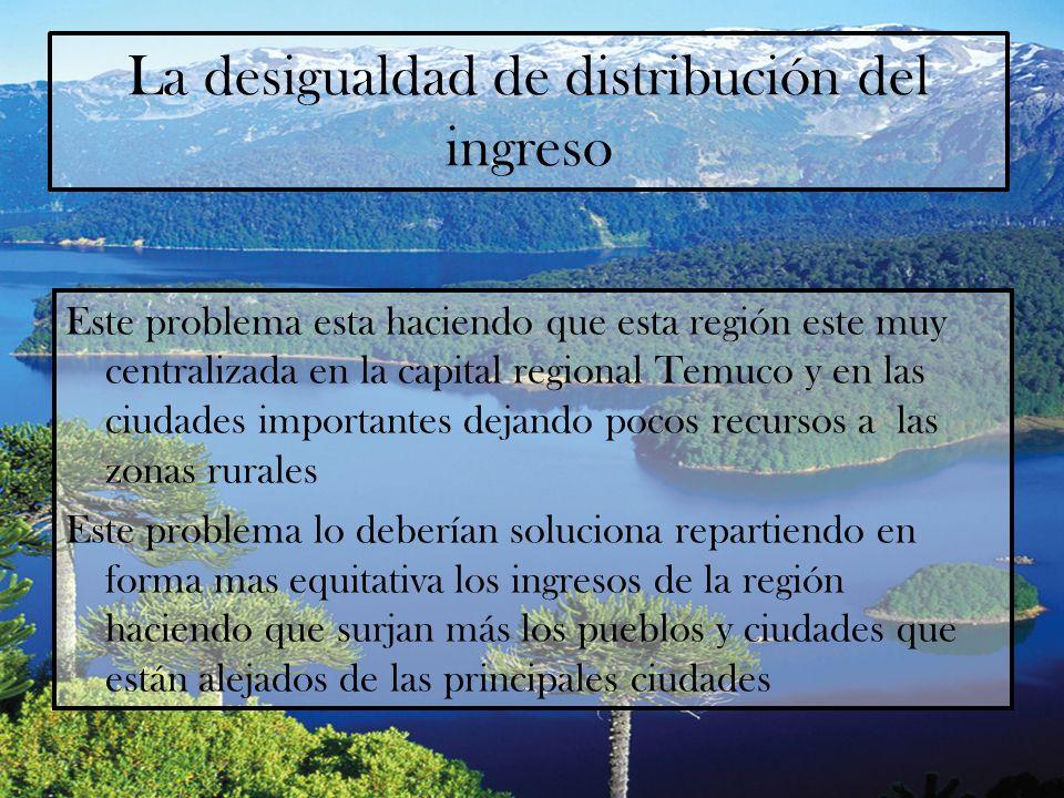 La desigualdad de distribución del ingreso Este problema esta haciendo que esta región este muy centralizada en la capital regional Temuco y en las ci