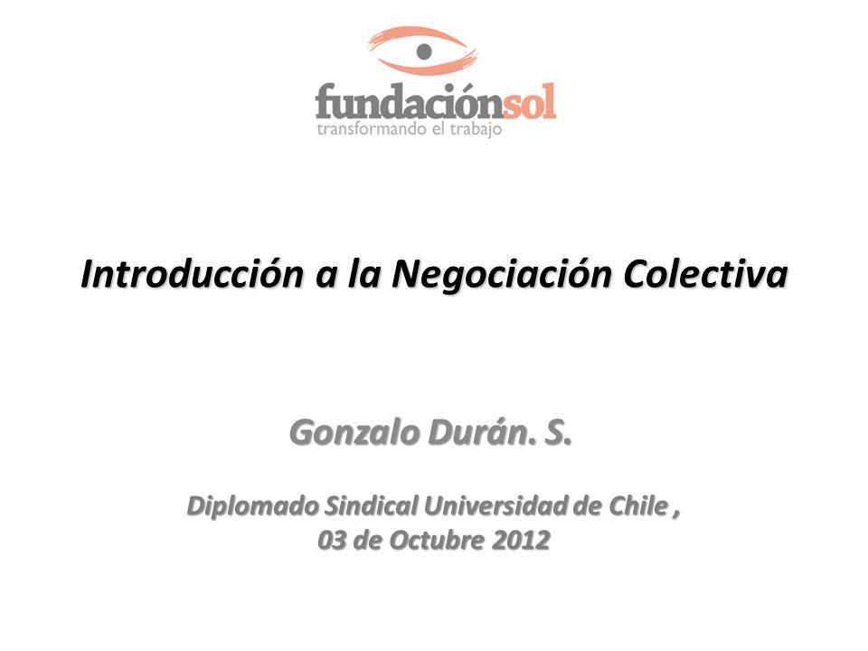 Introducción a la Negociación Colectiva Gonzalo Durán. S. Diplomado Sindical Universidad de Chile, 03 de Octubre 2012