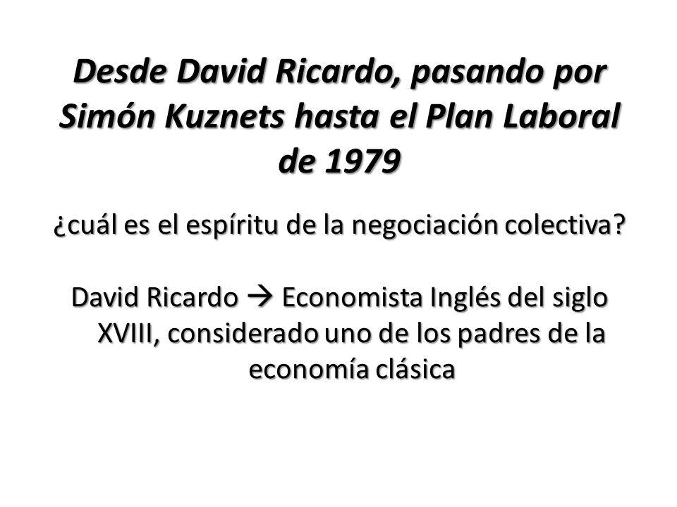 Desde David Ricardo, pasando por Simón Kuznets hasta el Plan Laboral de 1979 ¿cuál es el espíritu de la negociación colectiva? David Ricardo Economist
