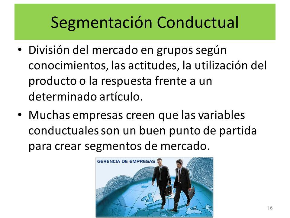 Segmentación Conductual División del mercado en grupos según conocimientos, las actitudes, la utilización del producto o la respuesta frente a un dete