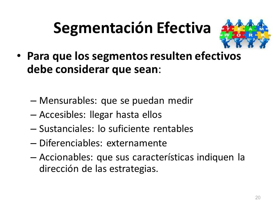 Segmentación Efectiva Para que los segmentos resulten efectivos debe considerar que sean: – Mensurables: que se puedan medir – Accesibles: llegar hast