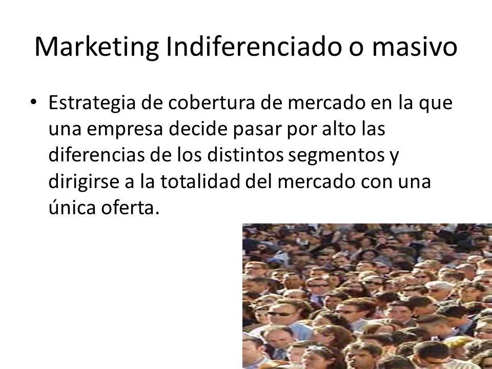 Marketing Indiferenciado o masivo Estrategia de cobertura de mercado en la que una empresa decide pasar por alto las diferencias de los distintos segm