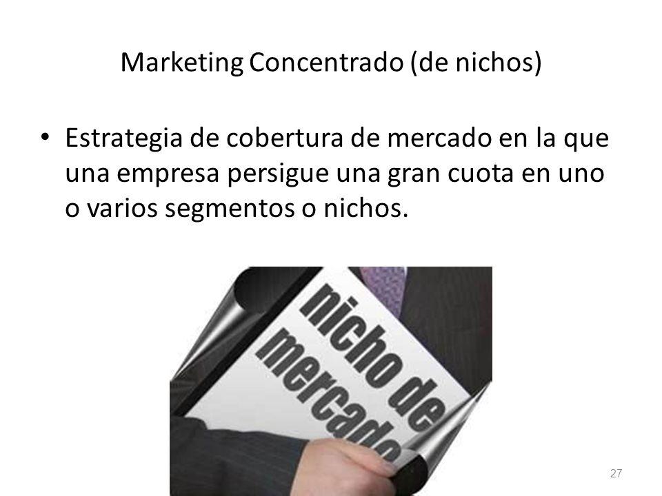 Marketing Concentrado (de nichos) Estrategia de cobertura de mercado en la que una empresa persigue una gran cuota en uno o varios segmentos o nichos.