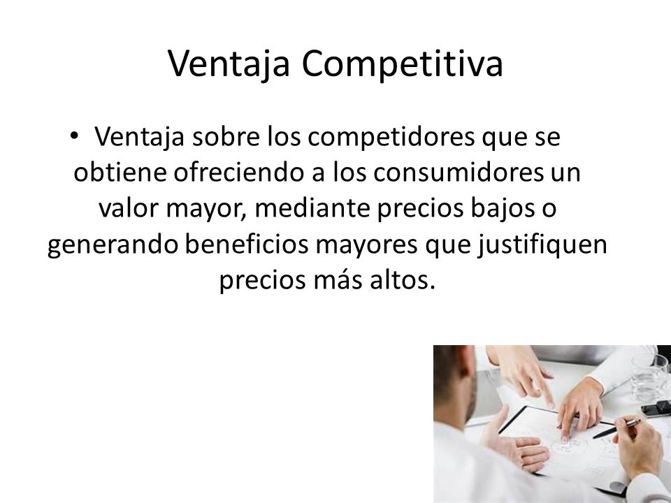 Ventaja Competitiva Ventaja sobre los competidores que se obtiene ofreciendo a los consumidores un valor mayor, mediante precios bajos o generando ben