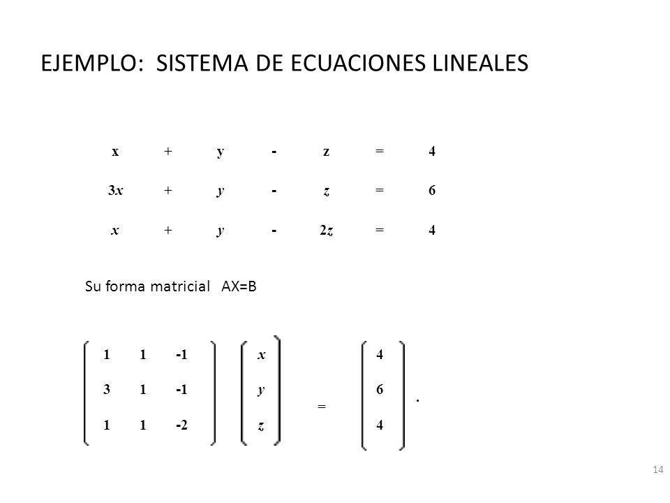 EJEMPLO: SISTEMA DE ECUACIONES LINEALES x+y - z=4 3x3x+y - z=6 x+y - 2z2z=4 11 -1 x = 4. 31 -1 y6 11 -2-2 z4 Su forma matricial AX=B 14