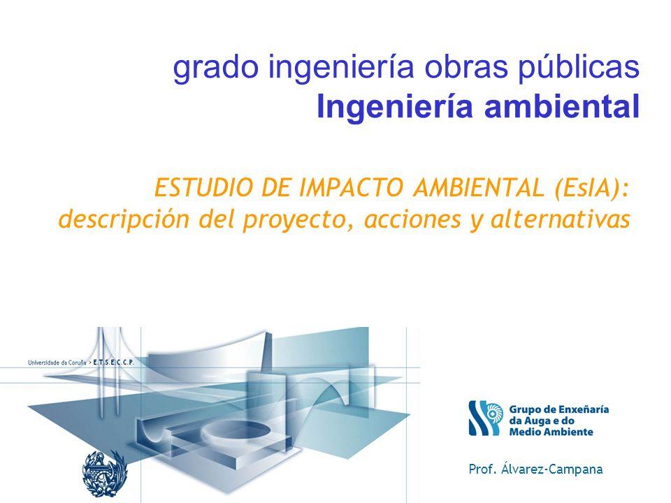 ESTUDIO DE IMPACTO AMBIENTAL (EsIA): descripción del proyecto, acciones y alternativas Prof. Álvarez-Campana grado ingeniería obras públicas Ingenierí