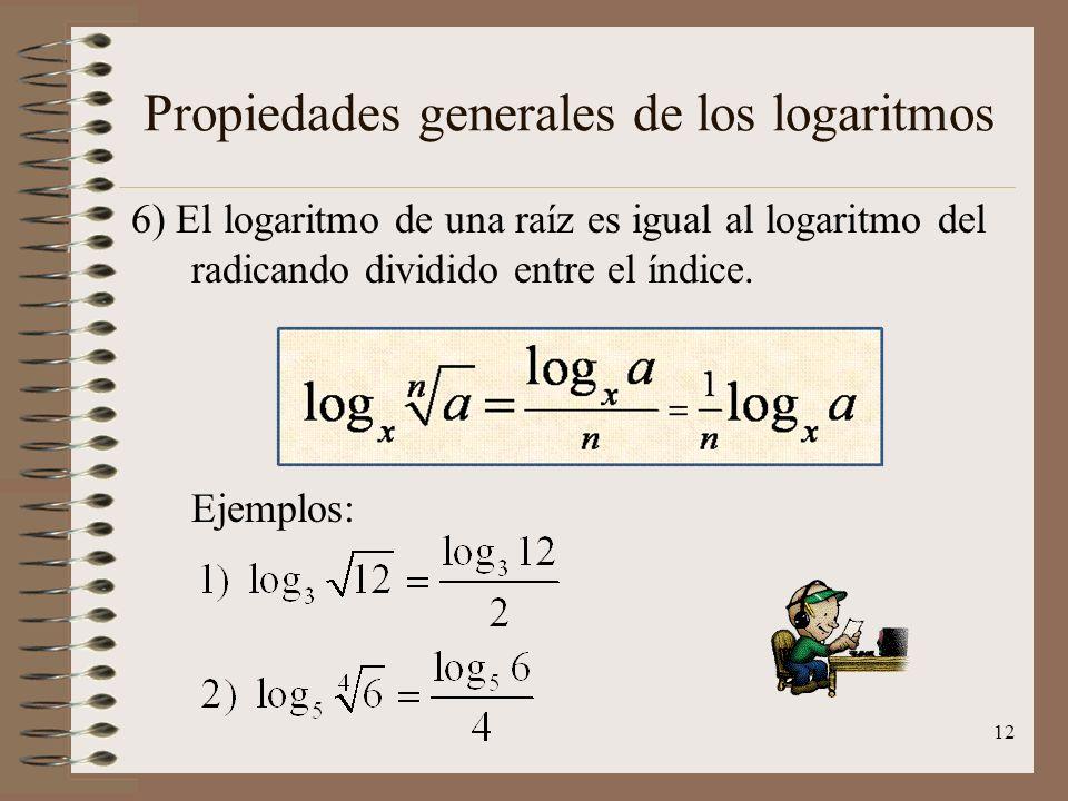 Propiedades generales de los logaritmos 5) El logaritmo de una potencia es igual al exponente por el logaritmo de la base. Ejemplos: 11