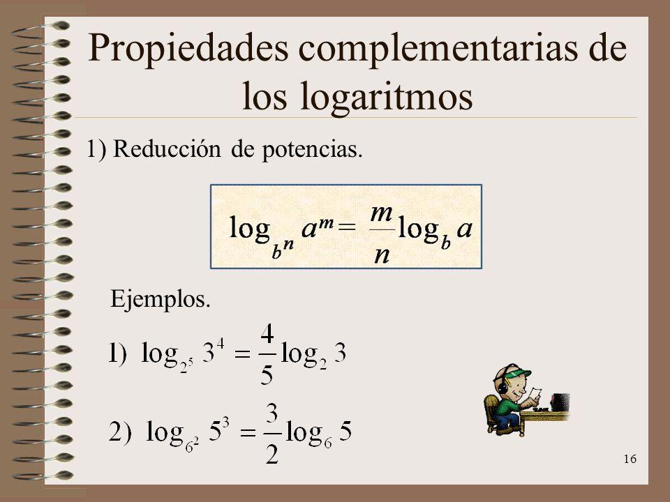 Propiedades generales de los logaritmos 9) Si al número y a la base de un logaritmo se eleva a una misma potencia o se extrae radicales del mismo grad