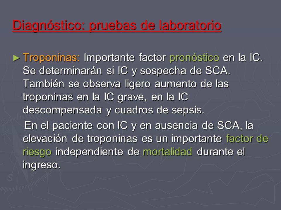 Diagnóstico: pruebas de laboratorio Troponinas: Importante factor pronóstico en la IC. Se determinarán si IC y sospecha de SCA. También se observa lig
