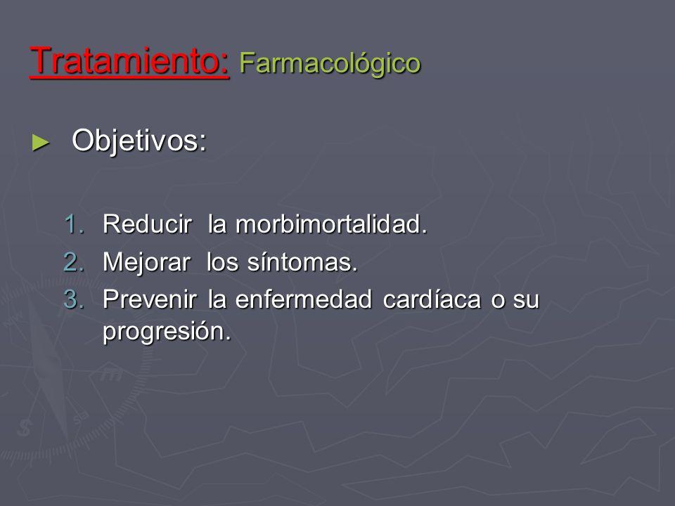 Tratamiento: Farmacológico Objetivos: Objetivos: 1.Reducir la morbimortalidad. 2.Mejorar los síntomas. 3.Prevenir la enfermedad cardíaca o su progresi