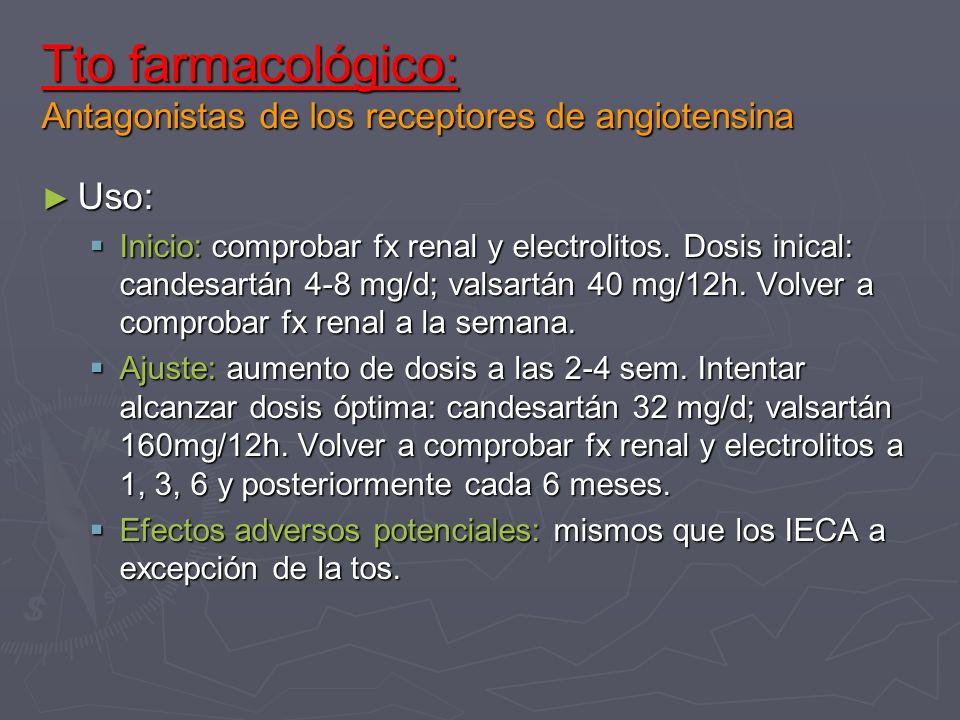 Tto farmacológico: Antagonistas de los receptores de angiotensina Uso: Uso: Inicio: comprobar fx renal y electrolitos. Dosis inical: candesartán 4-8 m