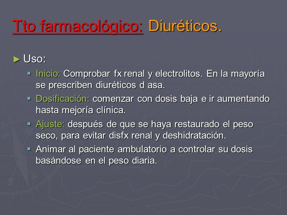 Tto farmacológico: Diuréticos. Uso: Uso: Inicio: Comprobar fx renal y electrolitos. En la mayoría se prescriben diuréticos d asa. Inicio: Comprobar fx