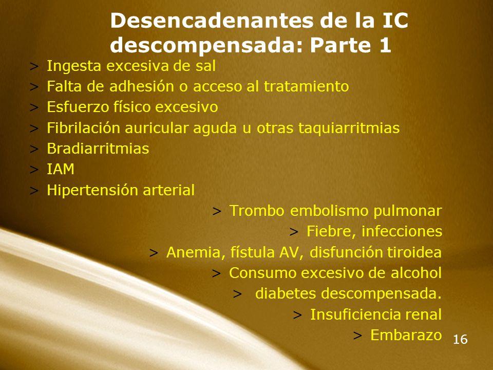16 Desencadenantes de la IC descompensada: Parte 1 >Ingesta excesiva de sal >Falta de adhesión o acceso al tratamiento >Esfuerzo físico excesivo >Fibr