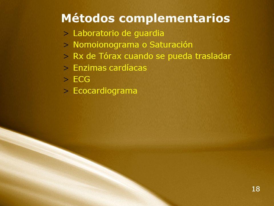 18 Métodos complementarios >Laboratorio de guardia >Nomoionograma o Saturación >Rx de Tórax cuando se pueda trasladar >Enzimas cardíacas >ECG >Ecocard