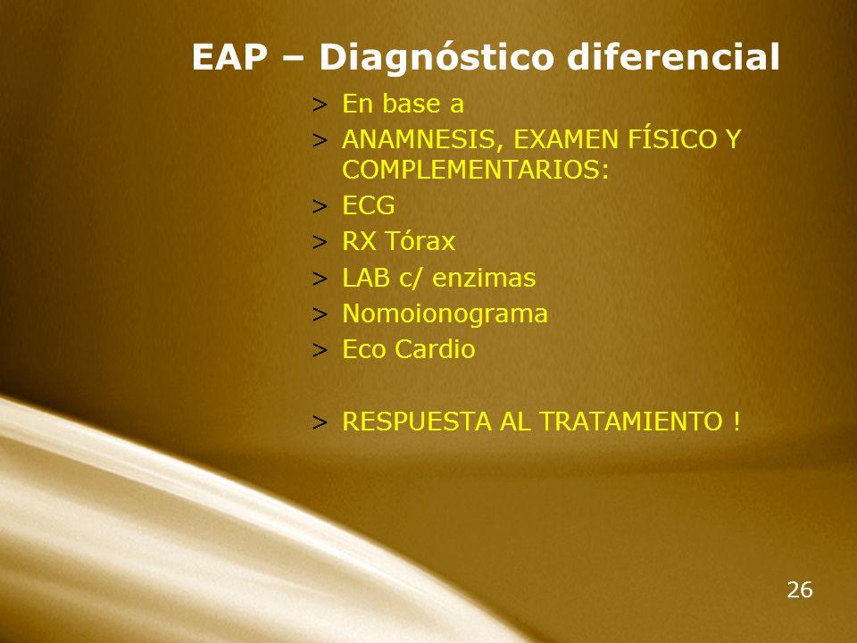 26 EAP – Diagnóstico diferencial >En base a >ANAMNESIS, EXAMEN FÍSICO Y COMPLEMENTARIOS: >ECG >RX Tórax >LAB c/ enzimas >Nomoionograma >Eco Cardio >RE