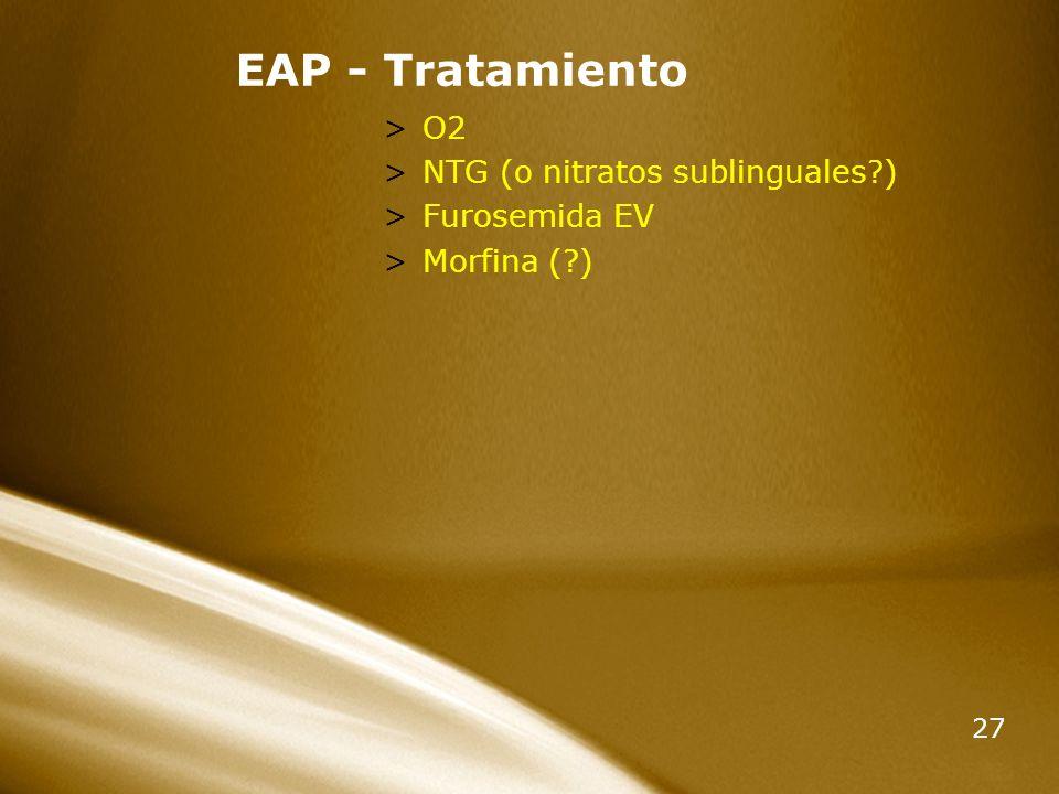27 EAP - Tratamiento >O2 >NTG (o nitratos sublinguales?) >Furosemida EV >Morfina (?)