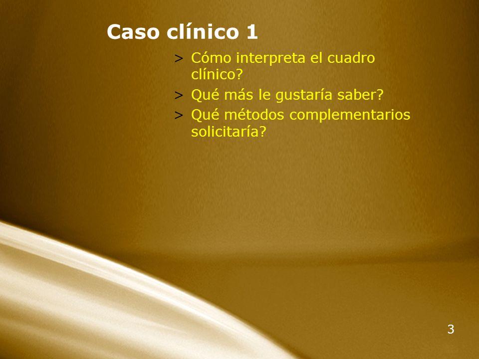 3 Caso clínico 1 >Cómo interpreta el cuadro clínico? >Qué más le gustaría saber? >Qué métodos complementarios solicitaría?