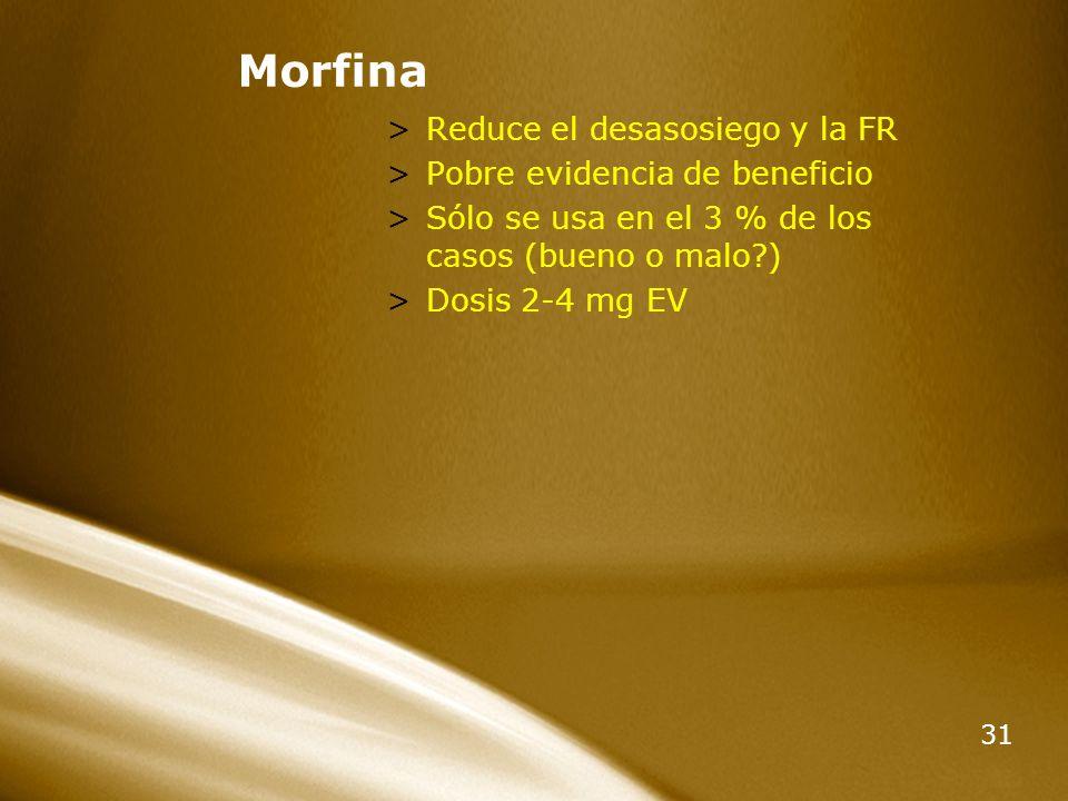 31 Morfina >Reduce el desasosiego y la FR >Pobre evidencia de beneficio >Sólo se usa en el 3 % de los casos (bueno o malo?) >Dosis 2-4 mg EV