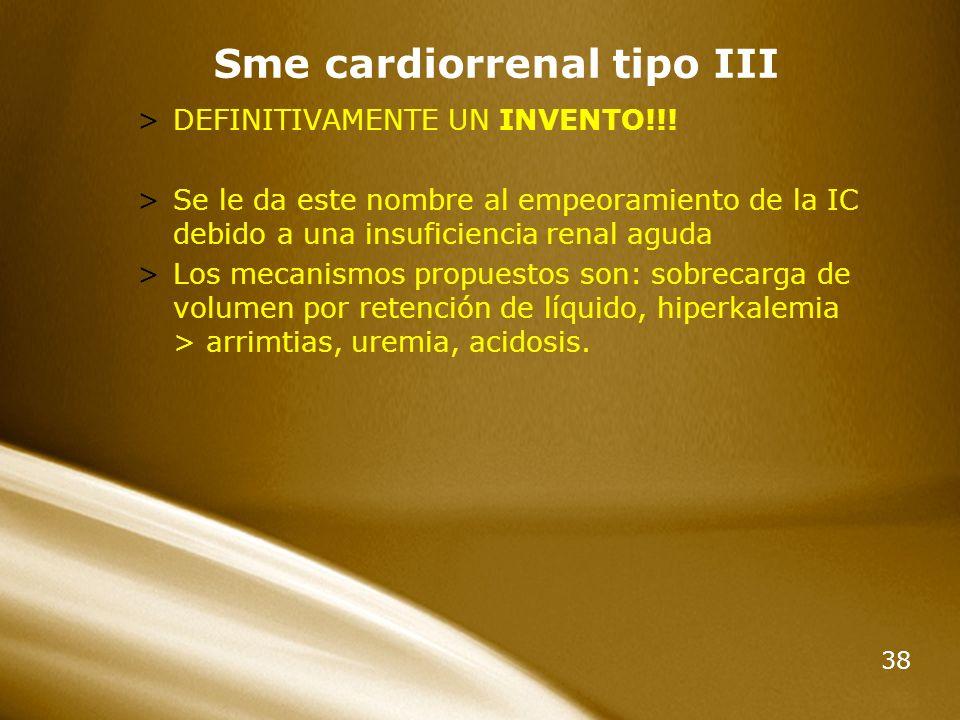38 Sme cardiorrenal tipo III >DEFINITIVAMENTE UN INVENTO!!! >Se le da este nombre al empeoramiento de la IC debido a una insuficiencia renal aguda >Lo