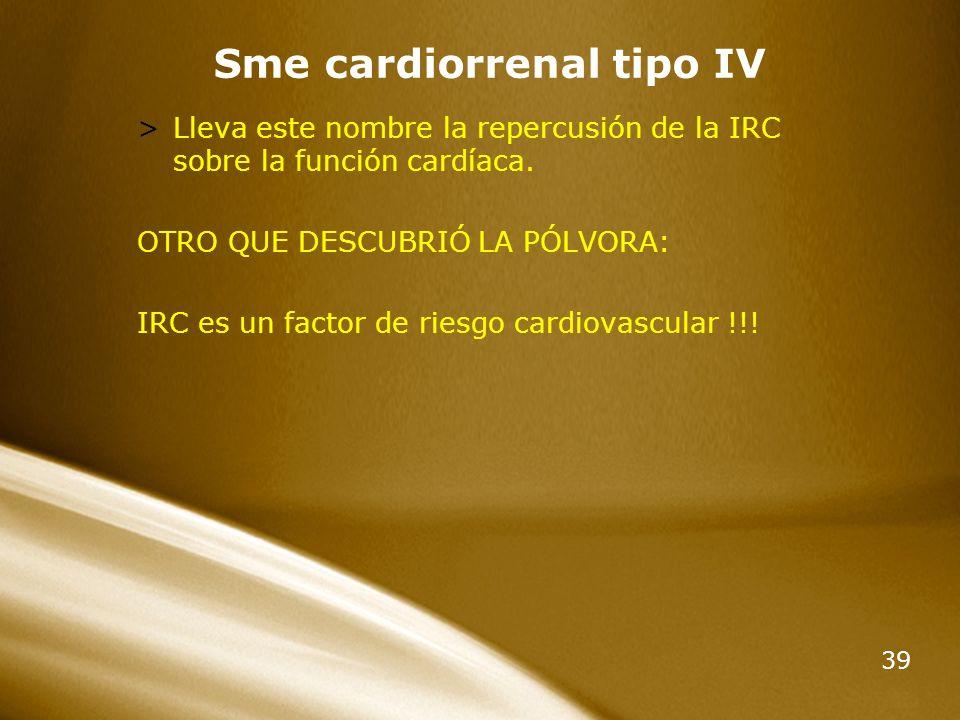 39 Sme cardiorrenal tipo IV >Lleva este nombre la repercusión de la IRC sobre la función cardíaca. OTRO QUE DESCUBRIÓ LA PÓLVORA: IRC es un factor de