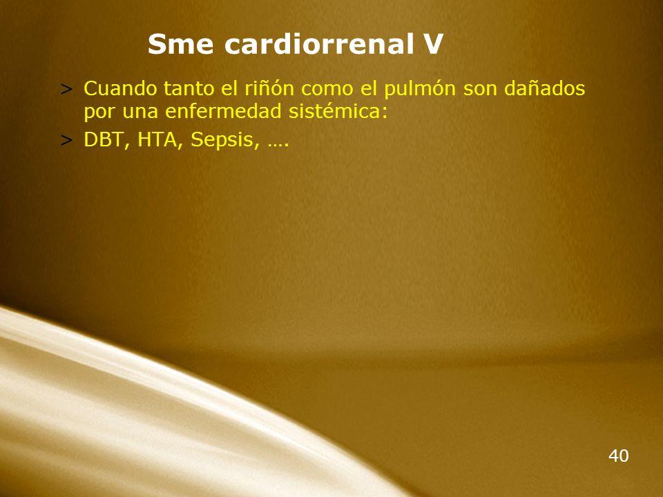40 Sme cardiorrenal V >Cuando tanto el riñón como el pulmón son dañados por una enfermedad sistémica: >DBT, HTA, Sepsis, ….