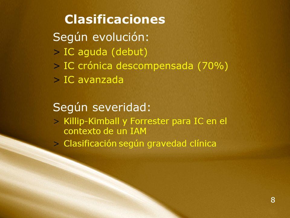 8 Clasificaciones Según evolución: >IC aguda (debut) >IC crónica descompensada (70%) >IC avanzada Según severidad: >Killip-Kimball y Forrester para IC