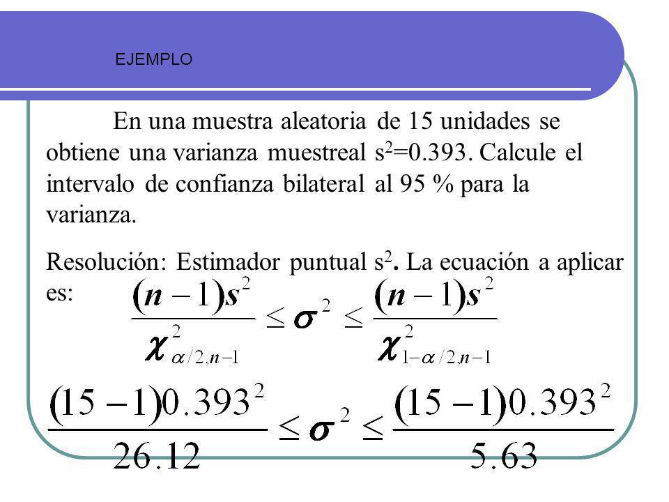 En una muestra aleatoria de 15 unidades se obtiene una varianza muestreal s 2 =0.393. Calcule el intervalo de confianza bilateral al 95 % para la vari
