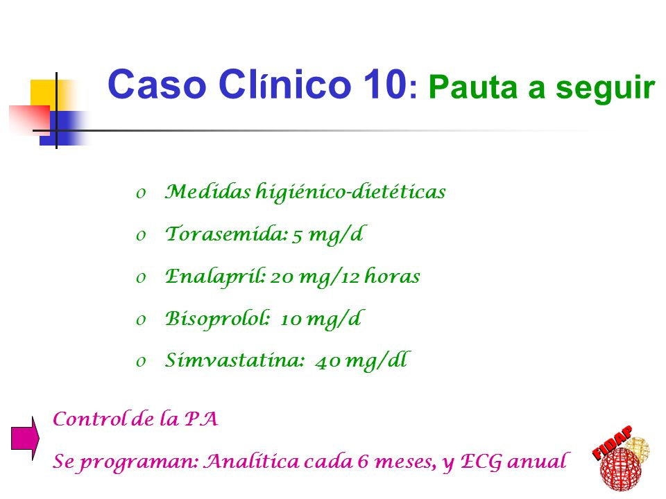 Caso Cl í nico 10 : Evoluci ó n (mayo 2003) 79 años de edad: Hta controlada Dislipemia ICC (Clase II NYHA) HVI IMC: 25 kg/m 2 Cifras de PA: 125 / 69 Glucemia: 92 mg/dl Triglicéridos: 134 mg/dl Colesterol total: 178 mg/dl c-LDL: 116 mg/dl c-HDL: 35 mg/dl Creatinina: 0.85 mg/dl Microalbuminuria: <1 mg/L
