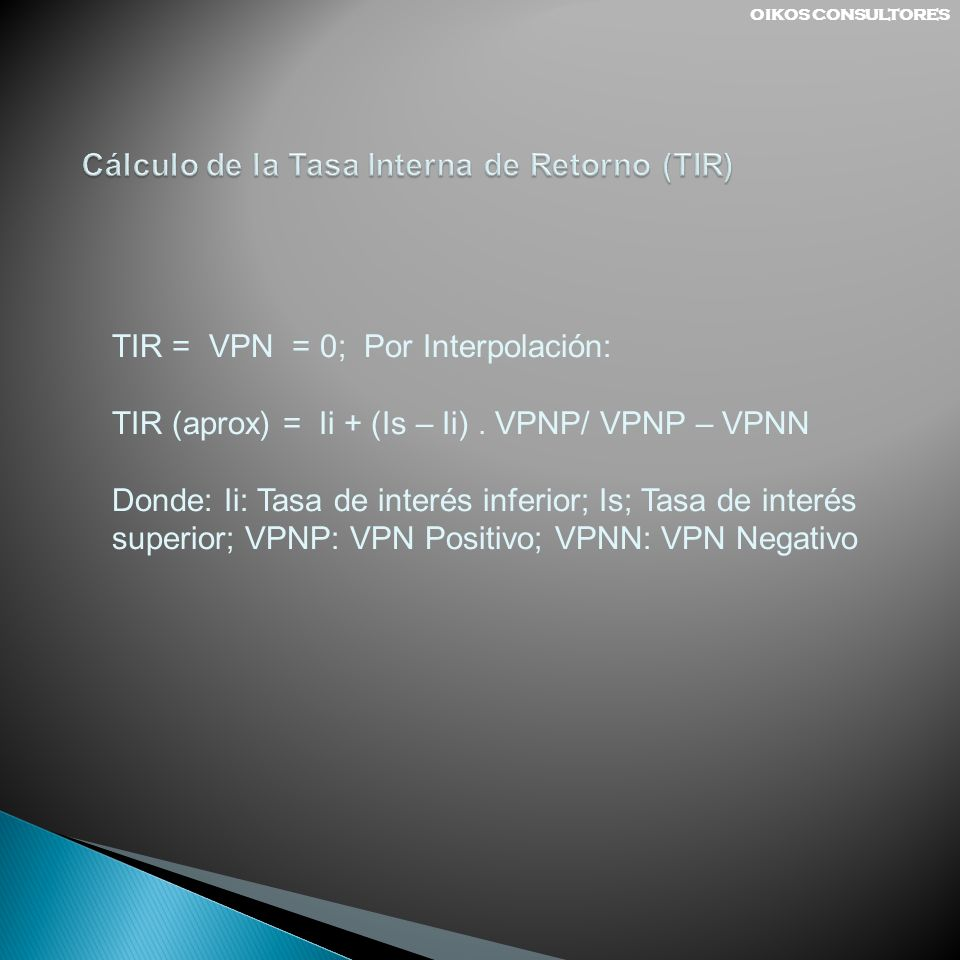 TIR = VPN = 0; Por Interpolación: TIR (aprox) = Ii + (Is – Ii). VPNP/ VPNP – VPNN Donde: Ii: Tasa de interés inferior; Is; Tasa de interés superior; V