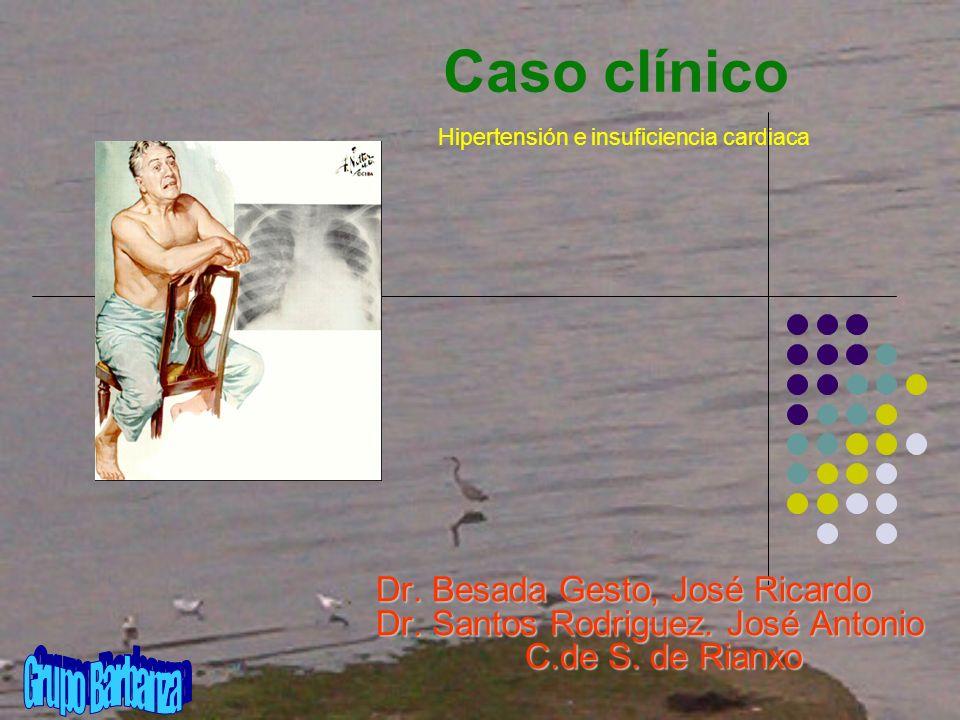 Caso clínico Dr. Besada Gesto, José Ricardo Dr. Santos Rodriguez. José Antonio C.de S. de Rianxo Hipertensión e insuficiencia cardiaca