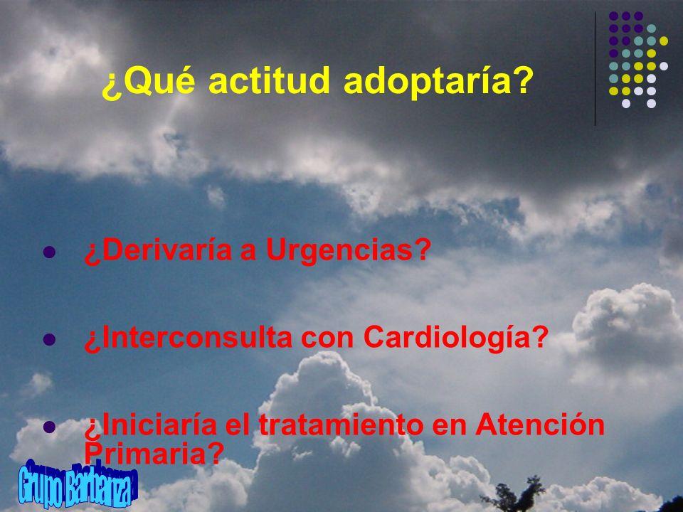 ¿Qué actitud adoptaría? ¿Derivaría a Urgencias? ¿Interconsulta con Cardiología? ¿Iniciaría el tratamiento en Atención Primaria?