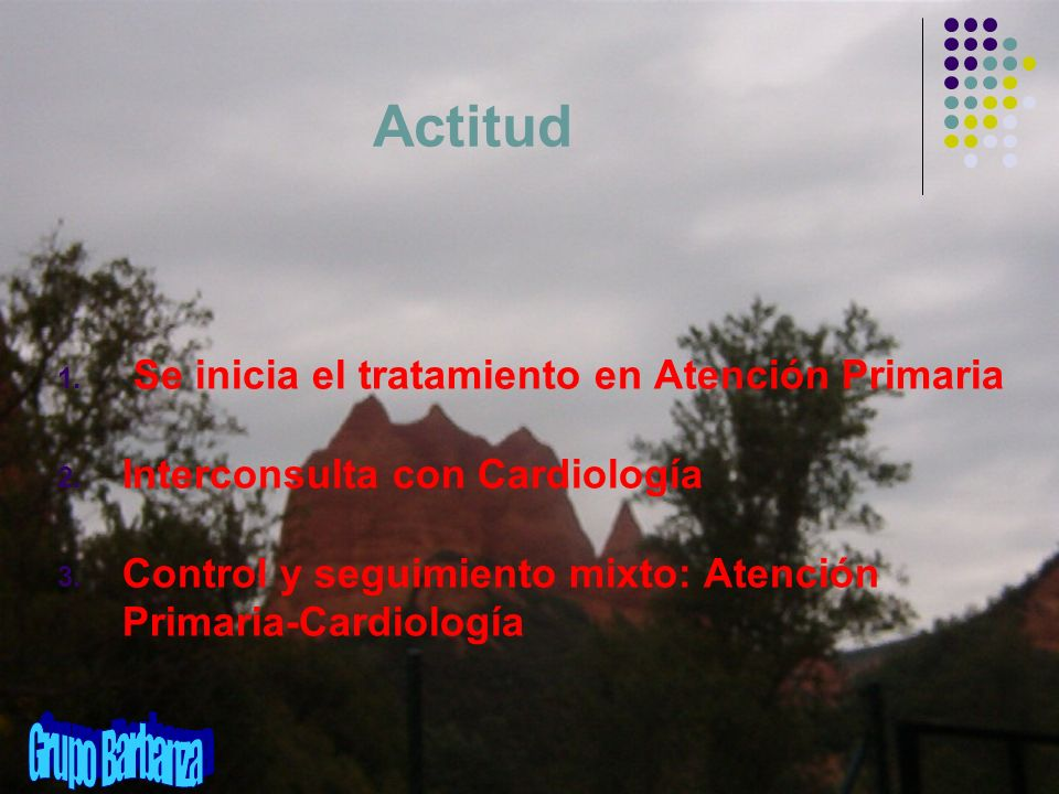 Actitud 1. Se inicia el tratamiento en Atención Primaria 2. Interconsulta con Cardiología 3. Control y seguimiento mixto: Atención Primaria-Cardiologí
