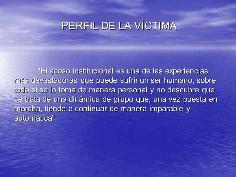 PERFIL DE LA VÍCTIMA El acoso institucional es una de las experiencias más devastadoras que puede sufrir un ser humano, sobre todo si se lo toma de ma