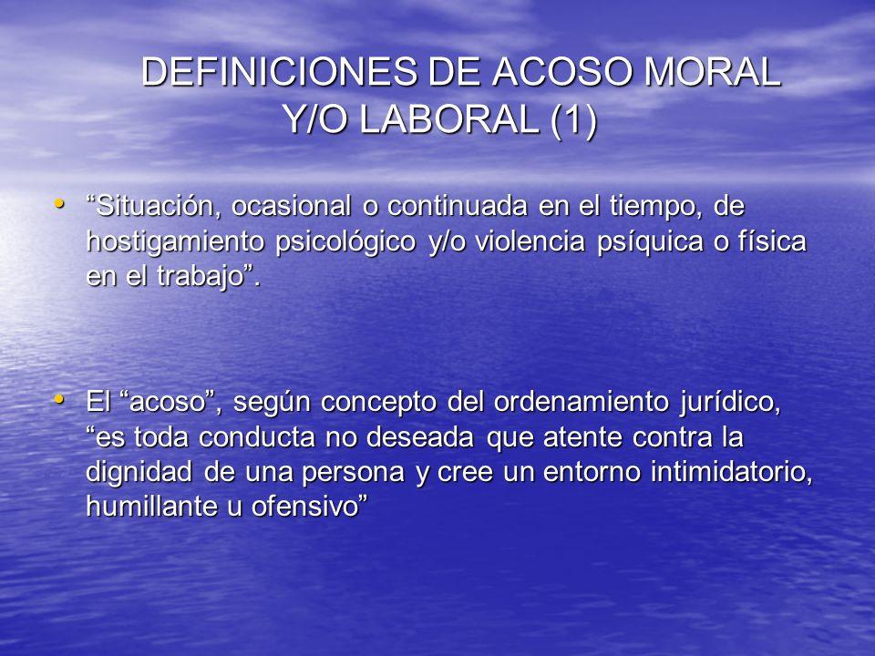 DEFINICIONES DE ACOSO MORAL Y/O LABORAL (1) Situación, ocasional o continuada en el tiempo, de hostigamiento psicológico y/o violencia psíquica o físi