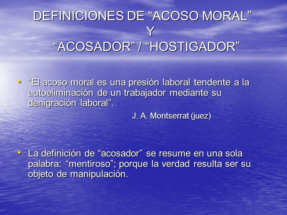 DEFINICIONES DE ACOSO MORAL Y ACOSADOR / HOSTIGADOR DEFINICIONES DE ACOSO MORAL Y ACOSADOR / HOSTIGADOR El acoso moral es una presión laboral tendente