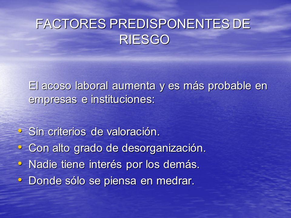 FACTORES PREDISPONENTES DE RIESGO FACTORES PREDISPONENTES DE RIESGO El acoso laboral aumenta y es más probable en empresas e instituciones: Sin criter