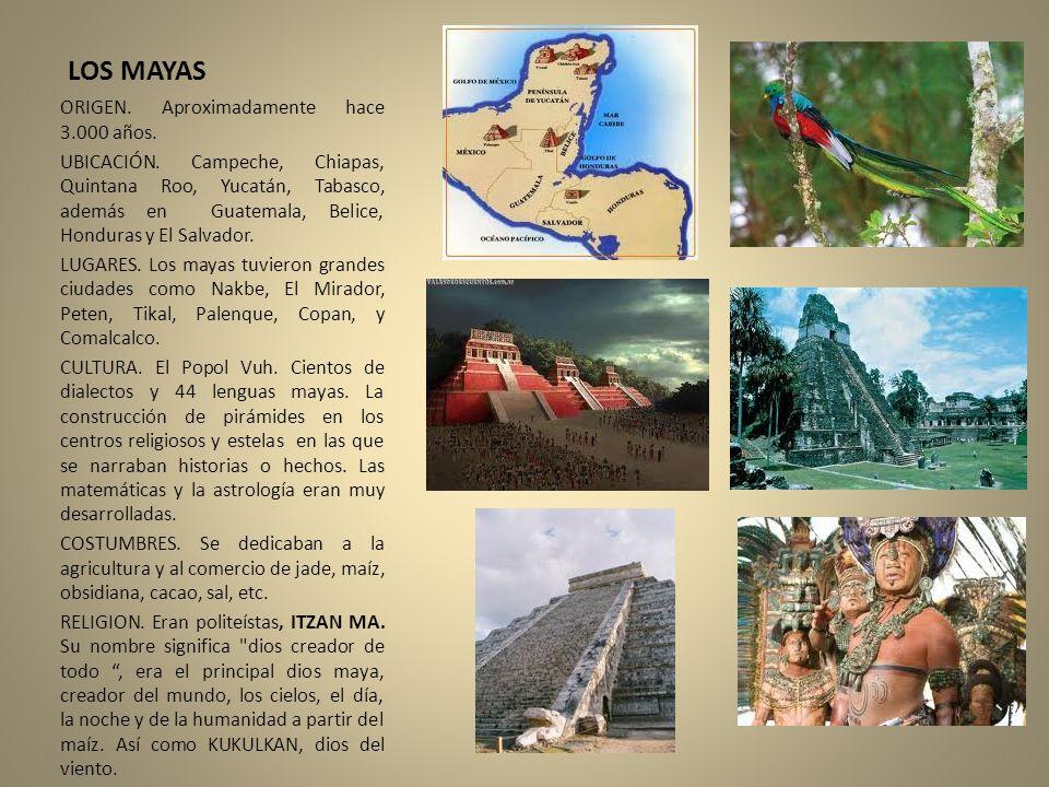 LOS MAYAS ORIGEN. Aproximadamente hace 3.000 años. UBICACIÓN. Campeche, Chiapas, Quintana Roo, Yucatán, Tabasco, además en Guatemala, Belice, Honduras