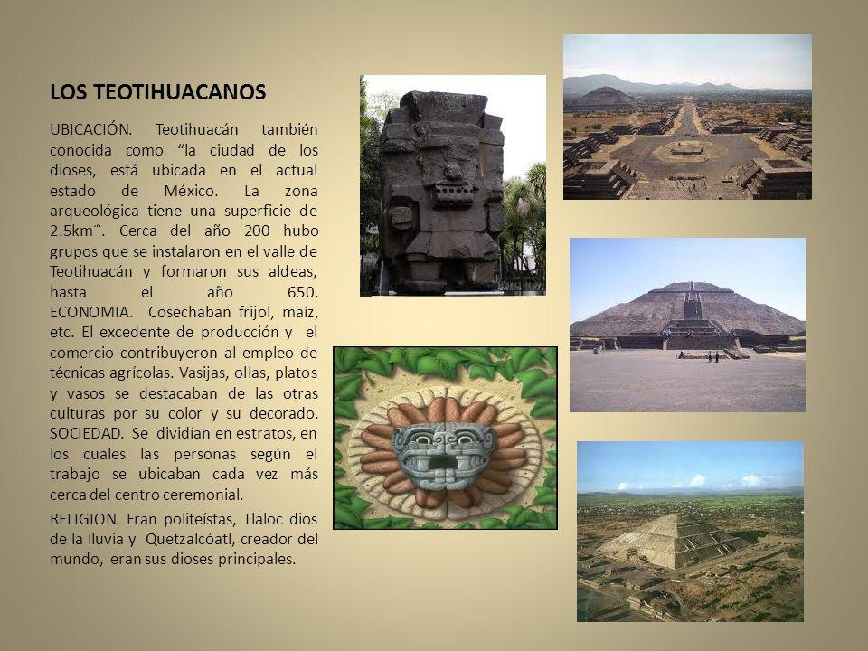 LOS TEOTIHUACANOS UBICACIÓN. Teotihuacán también conocida como la ciudad de los dioses, está ubicada en el actual estado de México. La zona arqueológi